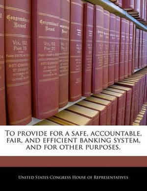 To Provide for a Safe, Accountable, Fair, and Efficient Banking System, and for Other Purposes.