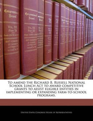 To Amend the Richard B. Russell National School Lunch ACT to Award Competitive Grants to Assist Eligible Entities in Implementing or Expanding Farm-To-School Programs.