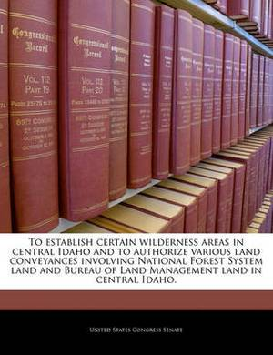 To Establish Certain Wilderness Areas in Central Idaho and to Authorize Various Land Conveyances Involving National Forest System Land and Bureau of Land Management Land in Central Idaho.