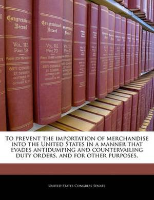 To Prevent the Importation of Merchandise Into the United States in a Manner That Evades Antidumping and Countervailing Duty Orders, and for Other Purposes.