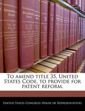 To Amend Title 35, United States Code, to Provide for Patent Reform.