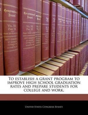 To Establish a Grant Program to Improve High School Graduation Rates and Prepare Students for College and Work.