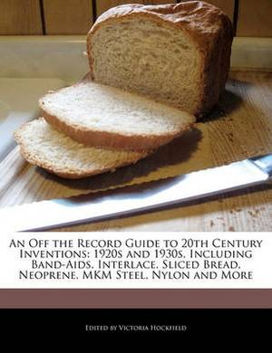 An Off the Record Guide to 20th Century Inventions: 1920s and 1930s, Including Band-AIDS, Interlace, Sliced Bread, Neoprene, Mkm Steel, Nylon and More