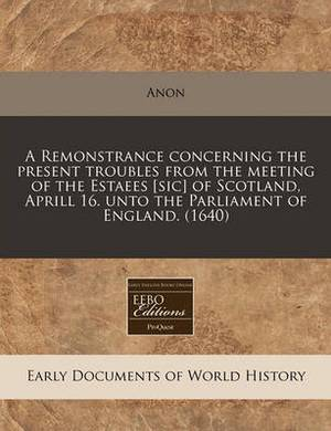 A Remonstrance Concerning the Present Troubles from the Meeting of the Estaees [Sic] of Scotland, Aprill 16. Unto the Parliament of England. (1640)