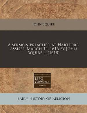 A Sermon Preached at Hartford Assises, March 14. 1616 by John Squire ... (1618)