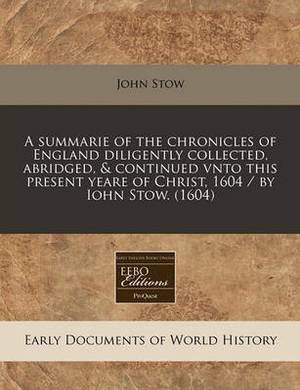 A Summarie of the Chronicles of England Diligently Collected, Abridged, & Continued Vnto This Present Yeare of Christ, 1604 / By Iohn Stow. (1604)