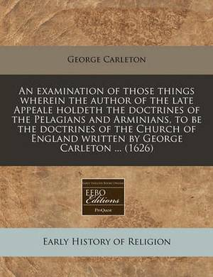 An Examination of Those Things Wherein the Author of the Late Appeale Holdeth the Doctrines of the Pelagians and Arminians, to Be the Doctrines of the Church of England Written by George Carleton ... (1626)