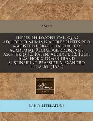 Theses Philosophicae, Quas Adjutorio Numinis Adolescentes Pro Magisterii Gradu, in Publico Academiae Regiae Aberdonensis Asceterio 10. Kalen. Augus. I. 22. Iulii, 1622, Horis Pomeridianis Sustinebunt Praeside Alexandro Lunano. (1622)