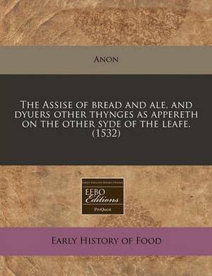 The Assise of Bread and Ale, and Dyuers Other Thynges as Appereth on the Other Syde of the Leafe. (1532)