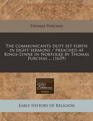 The Communicants Duty Set Forth in Eight Sermons / Preached at Kings-Lynne in Norfolke by Thomas Purchas ... (1639)