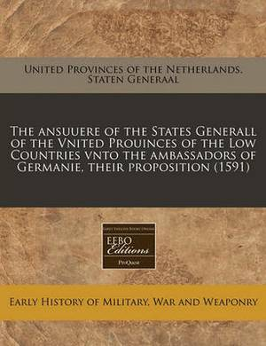 The Ansuuere of the States Generall of the Vnited Prouinces of the Low Countries Vnto the Ambassadors of Germanie, Their Proposition (1591)