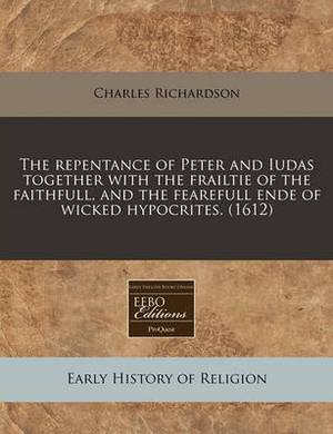 The Repentance of Peter and Iudas Together with the Frailtie of the Faithfull, and the Fearefull Ende of Wicked Hypocrites. (1612)