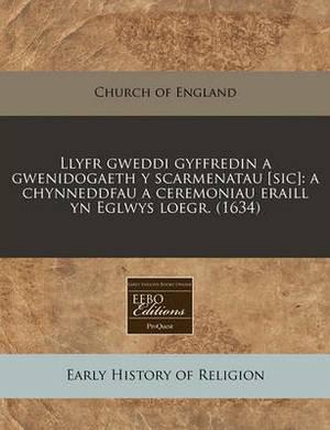 Llyfr Gweddi Gyffredin a Gwenidogaeth y Scarmenatau [Sic]: A Chynneddfau a Ceremoniau Eraill Yn Eglwys Loegr. (1634)