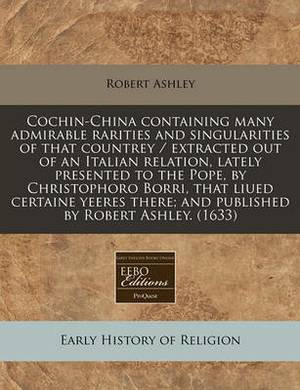 Cochin-China Containing Many Admirable Rarities and Singularities of That Countrey / Extracted Out of an Italian Relation, Lately Presented to the Pope, by Christophoro Borri, That Liued Certaine Yeeres There; And Published by Robert Ashley. (1633)