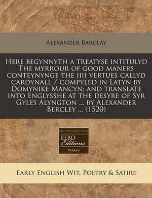 Here Begynnyth a Treatyse Intitulyd the Myrrour of Good Maners Conteynynge the IIII Vertues Callyd Cardynall / Compyled in Latyn by Domynike Mancyn; And Translate Into Englysshe at the Desyre of Syr Gyles Alyngton ... by Alexander Bercley ... (1520)