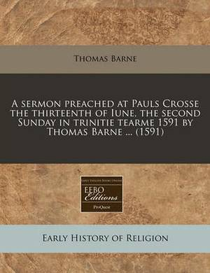 A Sermon Preached at Pauls Crosse the Thirteenth of Iune, the Second Sunday in Trinitie Tearme 1591 by Thomas Barne ... (1591)