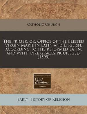 The Primer, Or, Office of the Blessed Virgin Marie in Latin and English, According to the Reformed Latin, and Vvith Lyke Graces Priuileged. (1599)