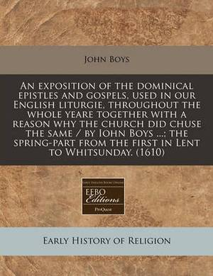 An Exposition of the Dominical Epistles and Gospels, Used in Our English Liturgie, Throughout the Whole Yeare Together with a Reason Why the Church Did Chuse the Same / By Iohn Boys ...; The Spring-Part from the First in Lent to Whitsunday. (1610)