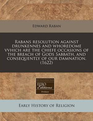 Rabans Resolution Against Drunkennes and Whoredome Vvhich Are the Chiefe Occasions of the Breach of Gods Sabbath, and Consequently of Our Damnation. (1622)