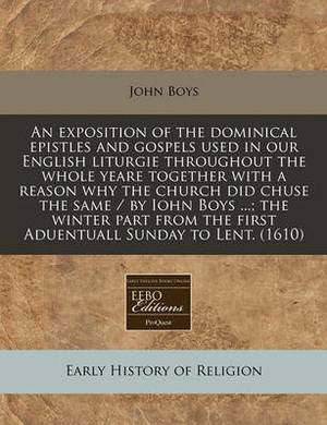 An Exposition of the Dominical Epistles and Gospels Used in Our English Liturgie Throughout the Whole Yeare Together with a Reason Why the Church Did Chuse the Same / By Iohn Boys ...; The Winter Part from the First Aduentuall Sunday to Lent. (1610)