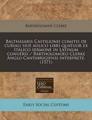 Balthasaris Castilionis Comitis de Curiali Siue Aulico Libri Quatuor Ex Italico Sermone in Latinum Conuersi / Bartholomoeo Clerke Anglo Cantabrigiensi Interprete. (1571)