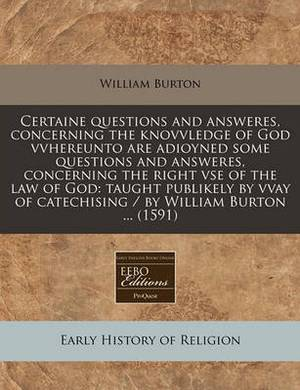 Certaine Questions and Answeres, Concerning the Knovvledge of God Vvhereunto Are Adioyned Some Questions and Answeres, Concerning the Right VSE of the Law of God: Taught Publikely by Vvay of Catechising / By William Burton ... (1591)