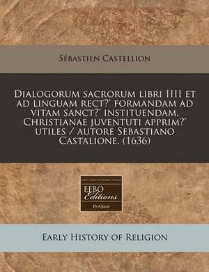 Dialogorum Sacrorum Libri IIII Et Ad Linguam Rect (R) Formandam Ad Vitam Sanct (R) Instituendam, Christianae Juventuti Apprim (R) Utiles / Autore Sebastiano Castalione. (1636)