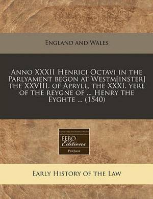 Anno XXXII Henrici Octavi in the Parlyament Begon at Westm[inster] the XXVIII. of Apryll, the XXXI. Yere of the Reygne of ... Henry the Eyghte ... (1540)