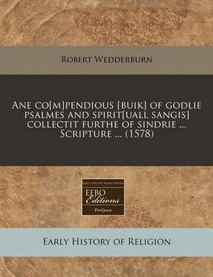 Ane Co[m]pendious [Buik] of Godlie Psalmes and Spirit[uall Sangis] Collectit Furthe of Sindrie ... Scripture ... (1578)