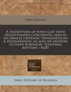 A Discription of What God Hath Predestinated Concerning Man in His [Brace] Creation, Transgression, & Regeneration  : As Also an Answere to Iohn Robinson, Touching Baptisme. (1620)