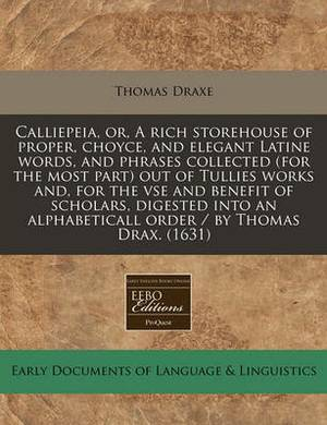Calliepeia, Or, a Rich Storehouse of Proper, Choyce, and Elegant Latine Words, and Phrases Collected (for the Most Part) Out of Tullies Works And, for the VSE and Benefit of Scholars, Digested Into an Alphabeticall Order / By Thomas Drax. (1631)