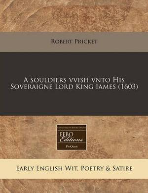 A Souldiers Vvish Vnto His Soveraigne Lord King Iames (1603)