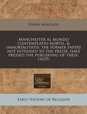 Manchester Al Mondo Contemplatio Mortis, & Immortalitatis  : The Former Papers Not Intended to the Presse, Have Pressed the Publishing of These. (1635)