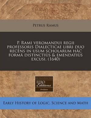 P. Rami Veromandui Regii Professoris Dialecticae Libri Duo Recens in Usum Scholarum Hac Forma Distinctius & Emendatius Excusi. (1640)