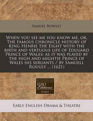 When You See Me You Know Me, Or, the Famous Chronicle History of King Henrie the Eight with the Birth and Vertuous Life of Eduuard Prince of Wales: As It Was Played by the High and Mightie Prince of Wales His Seruants / By Samuell Rouuly ... (1621)