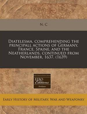 Diatelesma. Comprehending the Principall Actions of Germany, France, Spaine, and the Neatherlands, Continued from November, 1637. (1639)