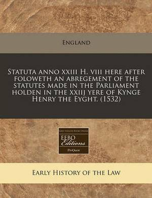 Statuta Anno XXIII H. VIII Here After Foloweth an Abregement of the Statutes Made in the Parliament Holden in the Xxiij Yere of Kynge Henry the Eyght. (1532)