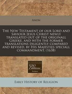 The New Testament of Our Lord and Saviour Jesus Christ Newly Translated Out of the Originall Greeke, and with the Former Translations Diligently Compared and Revised, by His Majesties Speciall Commandment. (1638)