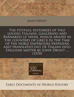 The Pityfull Histori[e] of Two Louing Italians, Gaulfrido and Barnardo Le Vayne, Which Ariued in the Countrey of Grece in the Time of the Noble Emperoure Vaspasian and Translated Out of Italian Into Englishe Meeter by John Drout ... (1570)