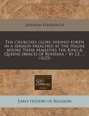 The Churches Glory Shewed Forth in a Sermon Preached at the Haghe Before Their Majesties the King & Queene [Brace] of Bohemia / By J.E. ... (1625)