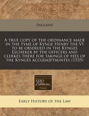 A True Copy of the Ordinance Made in the Tyme of Kynge Henry the VI to Be Obserued in the Kynges Escheker by the Officers and Clerkes There for Takinge of Fees of the Kynges Acco[m]ptauntes (1535)