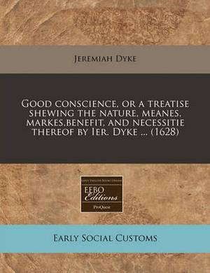 Good Conscience, or a Treatise Shewing the Nature, Meanes, Markes, Benefit, and Necessitie Thereof by Ier. Dyke ... (1628)