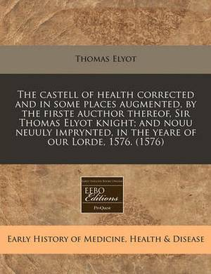 The Castell of Health Corrected and in Some Places Augmented, by the Firste Aucthor Thereof, Sir Thomas Elyot Knight; And Nouu Neuuly Imprynted, in the Yeare of Our Lorde, 1576. (1576)