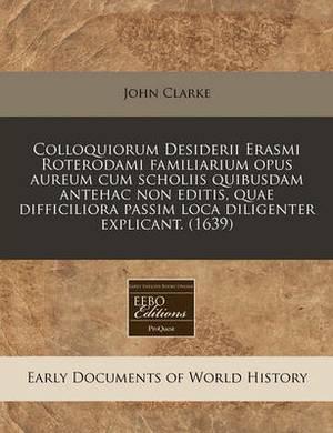 Colloquiorum Desiderii Erasmi Roterodami Familiarium Opus Aureum Cum Scholiis Quibusdam Antehac Non Editis, Quae Difficiliora Passim Loca Diligenter Explicant. (1639)