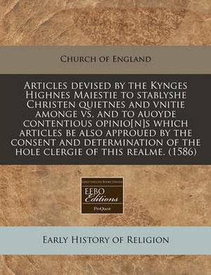 Articles Devised by the Kynges Highnes Maiestie to Stablyshe Christen Quietnes and Vnitie Amonge Vs, and to Auoyde Contentious Opinio[n]s Which Articles Be Also Approued by the Consent and Determination of the Hole Clergie of This Realme. (1586)