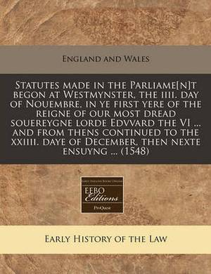 Statutes Made in the Parliame[n]t Begon at Westmynster, the IIII. Day of Nouembre, in Ye First Yere of the Reigne of Our Most Dread Souereygne Lorde Edvvard the VI ... and from Thens Continued to the XXIIII. Daye of December, Then Nexte Ensuyng ... (1548)