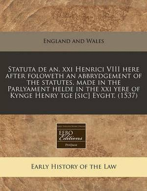 Statuta de An. XXI Henrici VIII Here After Foloweth an Abbrydgement of the Statutes, Made in the Parlyament Helde in the XXI Yere of Kynge Henry Tge [Sic] Eyght. (1537)
