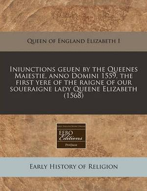 Iniunctions Geuen by the Queenes Maiestie, Anno Domini 1559, the First Yere of the Raigne of Our Soueraigne Lady Queene Elizabeth (1568)