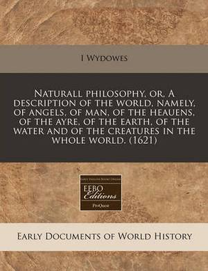 Naturall Philosophy, Or, a Description of the World, Namely, of Angels, of Man, of the Heauens, of the Ayre, of the Earth, of the Water and of the Creatures in the Whole World. (1621)