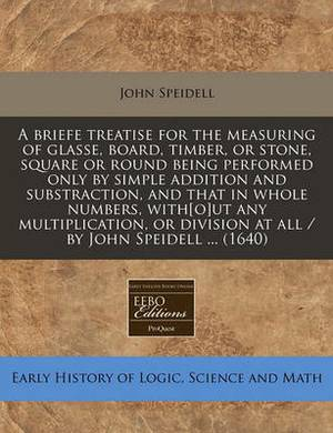 A Briefe Treatise for the Measuring of Glasse, Board, Timber, or Stone, Square or Round Being Performed Only by Simple Addition and Substraction, and That in Whole Numbers, With[o]ut Any Multiplication, or Division at All / By John Speidell ... (1640)